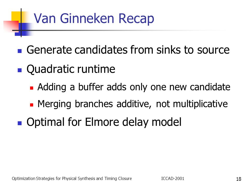 18 Optimization Strategies for Physical Synthesis and Timing ClosureICCAD-2001 Van Ginneken Recap Generate candidates from sinks to source Quadratic runtime Adding a buffer adds only one new candidate Merging branches additive, not multiplicative Optimal for Elmore delay model