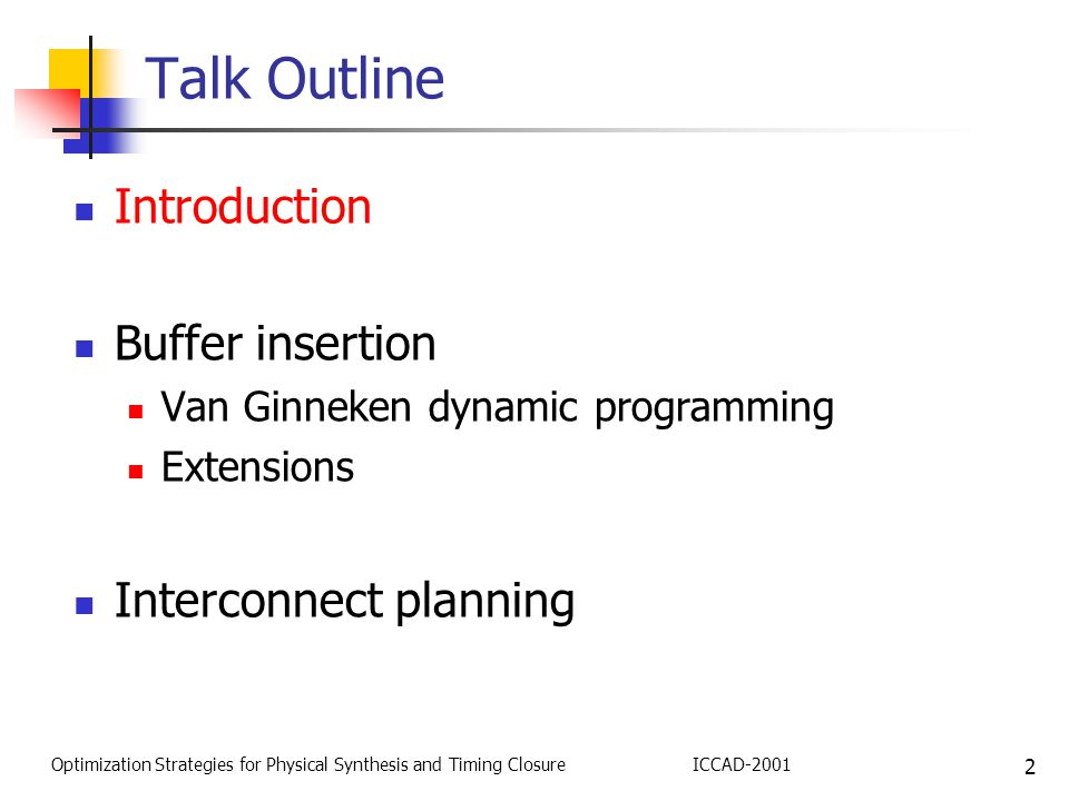 2 Optimization Strategies for Physical Synthesis and Timing ClosureICCAD-2001 Talk Outline Introduction Buffer insertion Van Ginneken dynamic programming Extensions Interconnect planning