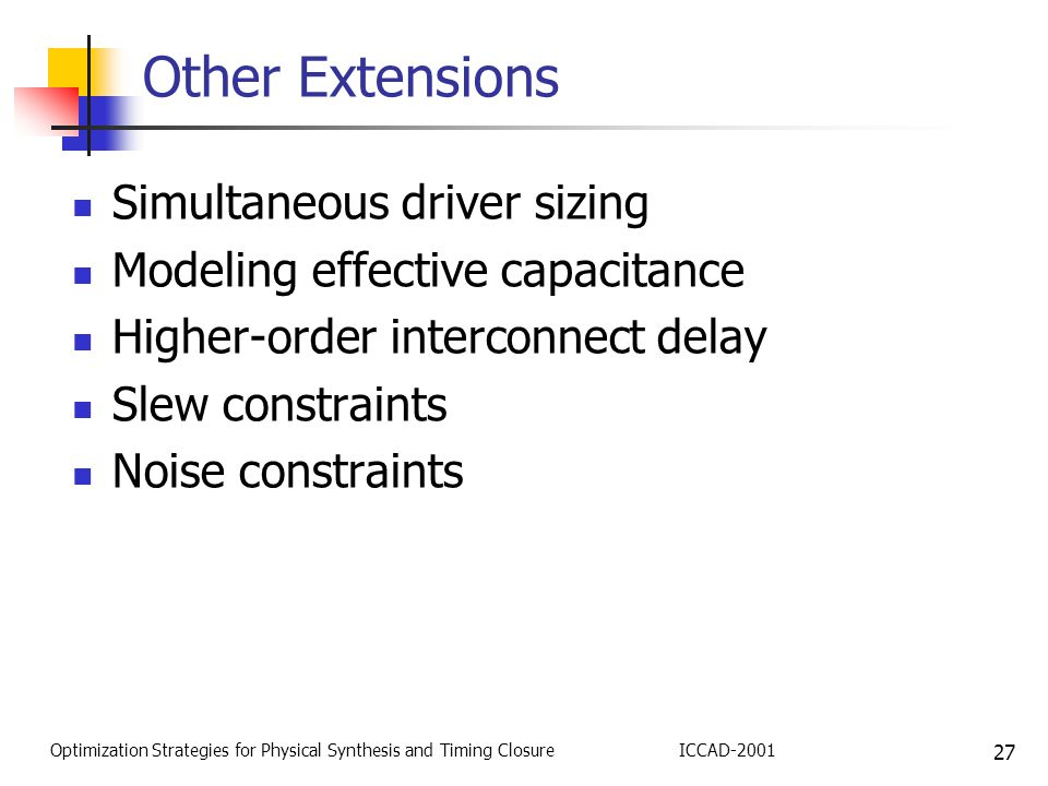 27 Optimization Strategies for Physical Synthesis and Timing ClosureICCAD-2001 Other Extensions Simultaneous driver sizing Modeling effective capacitance Higher-order interconnect delay Slew constraints Noise constraints