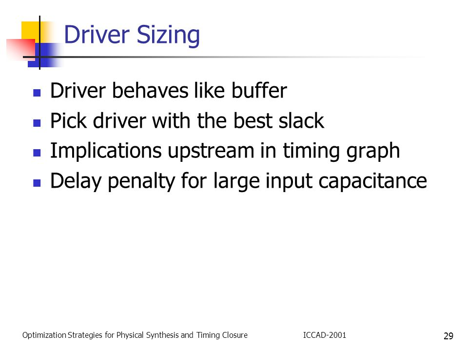 29 Optimization Strategies for Physical Synthesis and Timing ClosureICCAD-2001 Driver Sizing Driver behaves like buffer Pick driver with the best slack Implications upstream in timing graph Delay penalty for large input capacitance