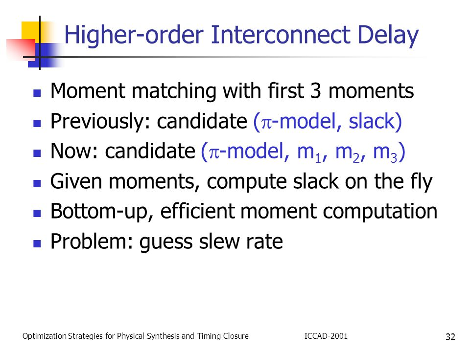 32 Optimization Strategies for Physical Synthesis and Timing ClosureICCAD-2001 Higher-order Interconnect Delay Moment matching with first 3 moments Previously: candidate (  -model, slack) Now: candidate (  -model, m 1, m 2, m 3 ) Given moments, compute slack on the fly Bottom-up, efficient moment computation Problem: guess slew rate