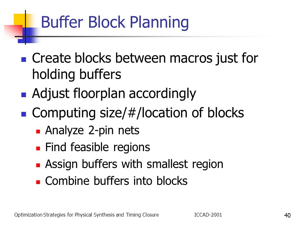 40 Optimization Strategies for Physical Synthesis and Timing ClosureICCAD-2001 Buffer Block Planning Create blocks between macros just for holding buffers Adjust floorplan accordingly Computing size/#/location of blocks Analyze 2-pin nets Find feasible regions Assign buffers with smallest region Combine buffers into blocks