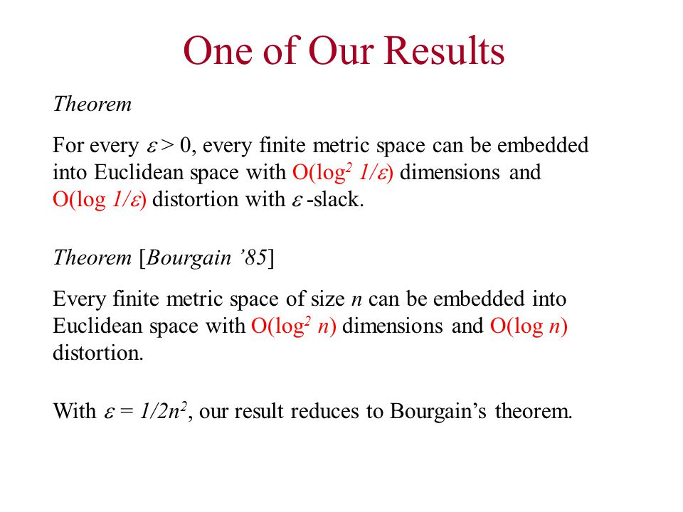 One of Our Results Theorem For every  > 0, every finite metric space can be embedded into Euclidean space with O(log 2 1/  ) dimensions and O(log 1/  ) distortion with  -slack.