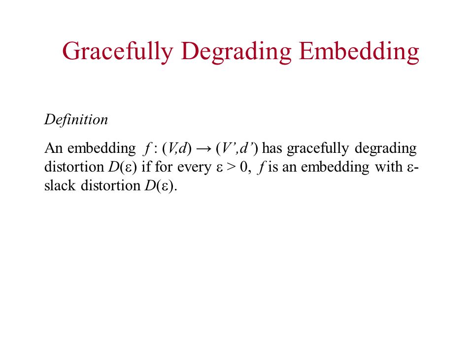 Gracefully Degrading Embedding Definition An embedding f : (V,d) → (V',d') has gracefully degrading distortion D(  ) if for every  > 0, f is an embedding with  - slack distortion D(  ).