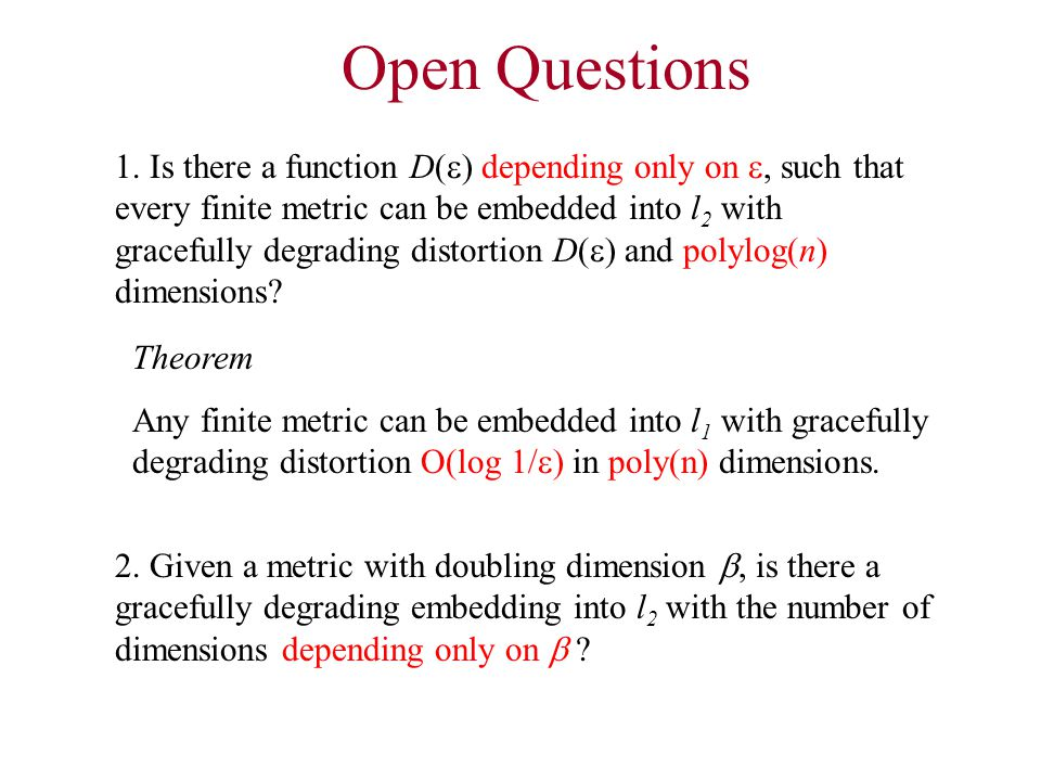 Open Questions 2. Given a metric with doubling dimension , is there a gracefully degrading embedding into l 2 with the number of dimensions depending