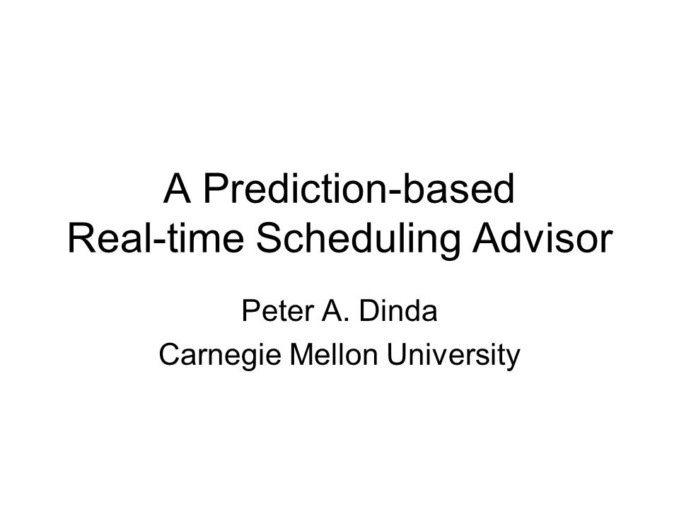 A Prediction-based Real-time Scheduling Advisor Peter A. Dinda Carnegie Mellon University