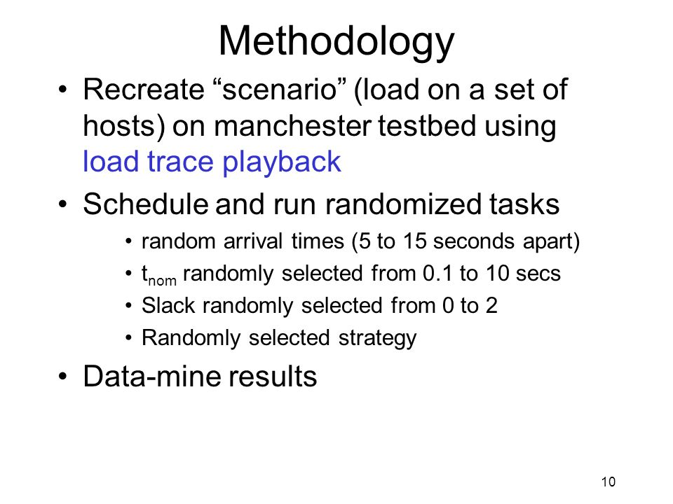 10 Methodology Recreate scenario (load on a set of hosts) on manchester testbed using load trace playback Schedule and run randomized tasks random arrival times (5 to 15 seconds apart) t nom randomly selected from 0.1 to 10 secs Slack randomly selected from 0 to 2 Randomly selected strategy Data-mine results