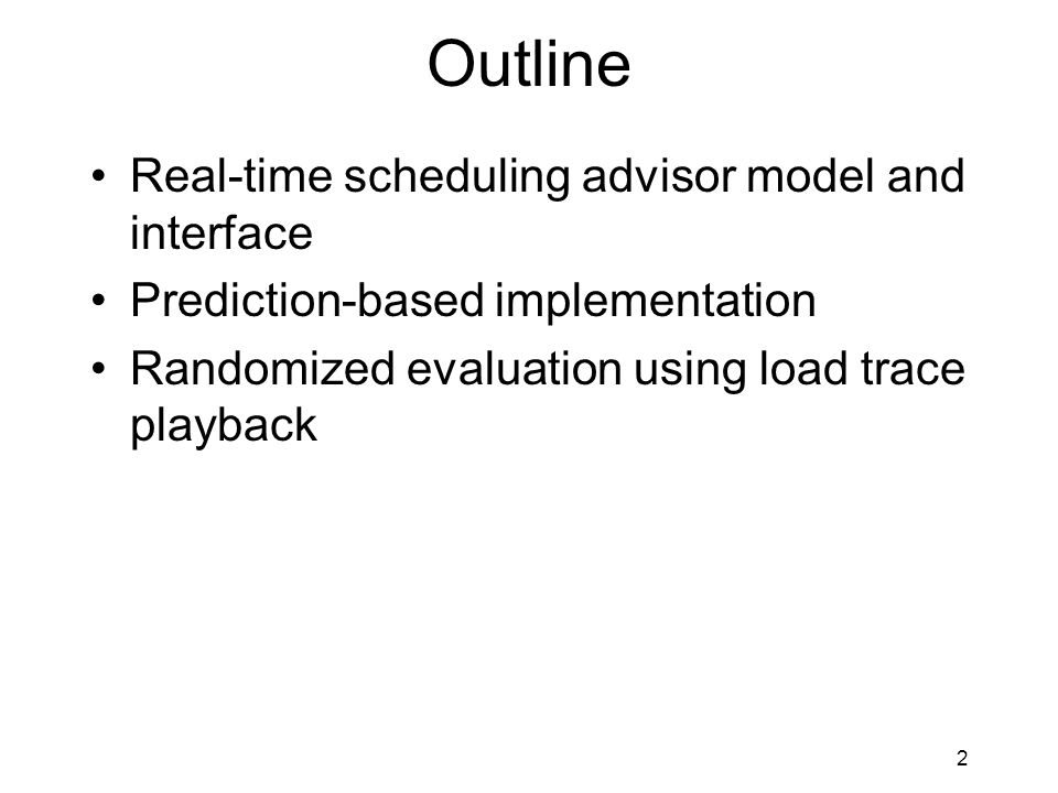 2 Outline Real-time scheduling advisor model and interface Prediction-based implementation Randomized evaluation using load trace playback