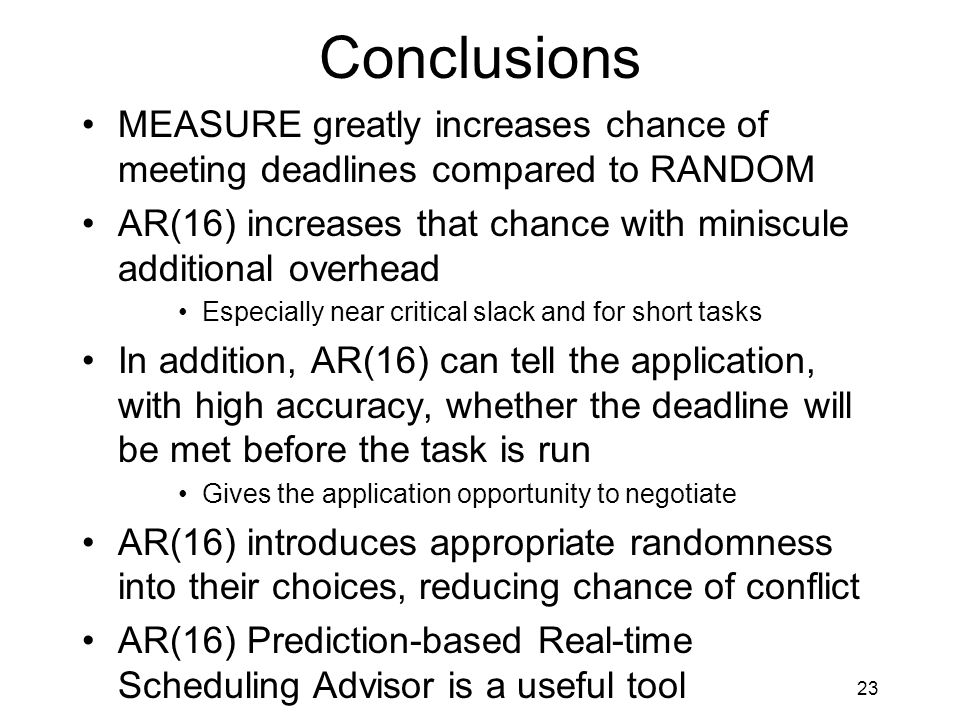 23 Conclusions MEASURE greatly increases chance of meeting deadlines compared to RANDOM AR(16) increases that chance with miniscule additional overhead Especially near critical slack and for short tasks In addition, AR(16) can tell the application, with high accuracy, whether the deadline will be met before the task is run Gives the application opportunity to negotiate AR(16) introduces appropriate randomness into their choices, reducing chance of conflict AR(16) Prediction-based Real-time Scheduling Advisor is a useful tool