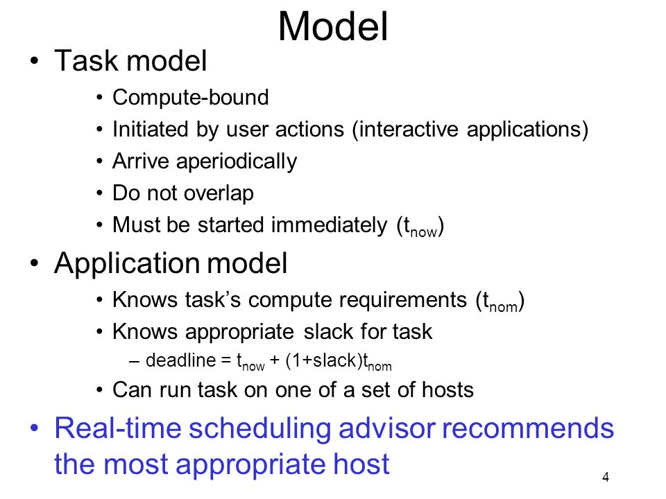 4 Model Task model Compute-bound Initiated by user actions (interactive applications) Arrive aperiodically Do not overlap Must be started immediately (t now ) Application model Knows task's compute requirements (t nom ) Knows appropriate slack for task –deadline = t now + (1+slack)t nom Can run task on one of a set of hosts Real-time scheduling advisor recommends the most appropriate host