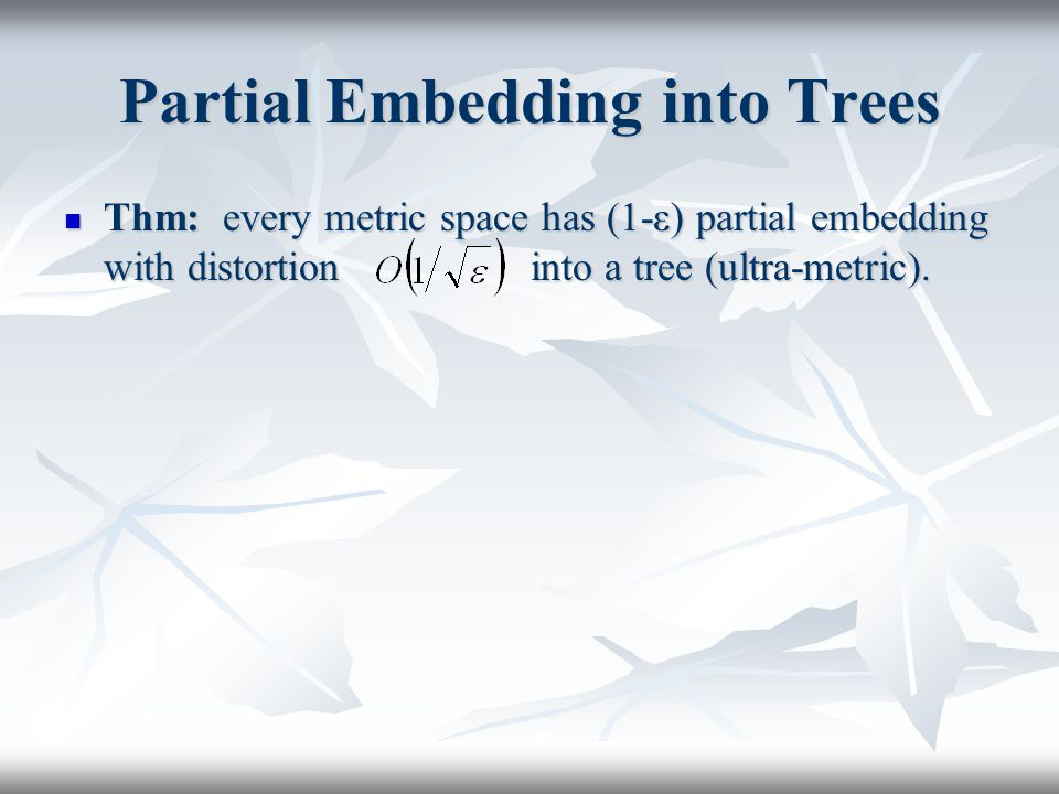 Partial Embedding into Trees Thm: every metric space has (1-ε) partial embedding with distortion into a tree (ultra-metric).
