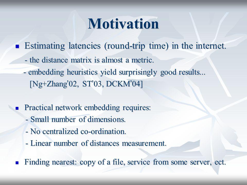 Motivation Estimating latencies (round-trip time) in the internet. Estimating latencies (round-trip time) in the internet. - the distance matrix is al