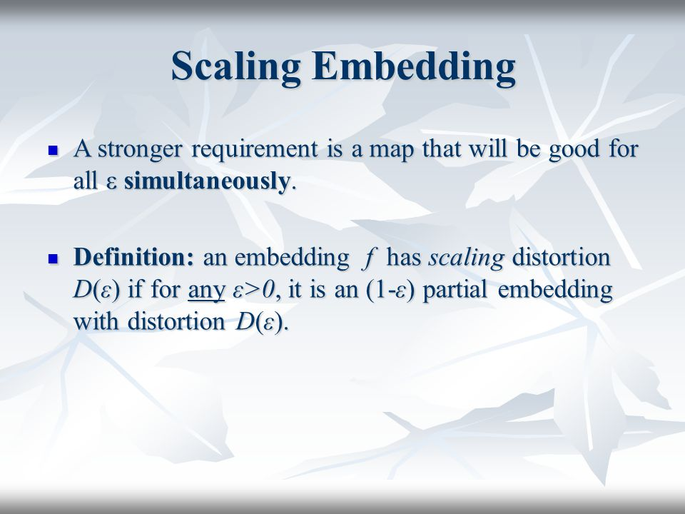 Scaling Embedding A stronger requirement is a map that will be good for all ε simultaneously. A stronger requirement is a map that will be good for al