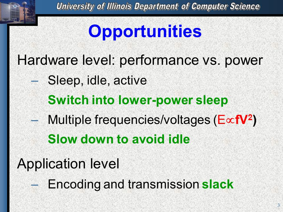 3 Opportunities Hardware level: performance vs. power – –Sleep, idle, active Switch into lower-power sleep – –Multiple frequencies/voltages (E  fV 2
