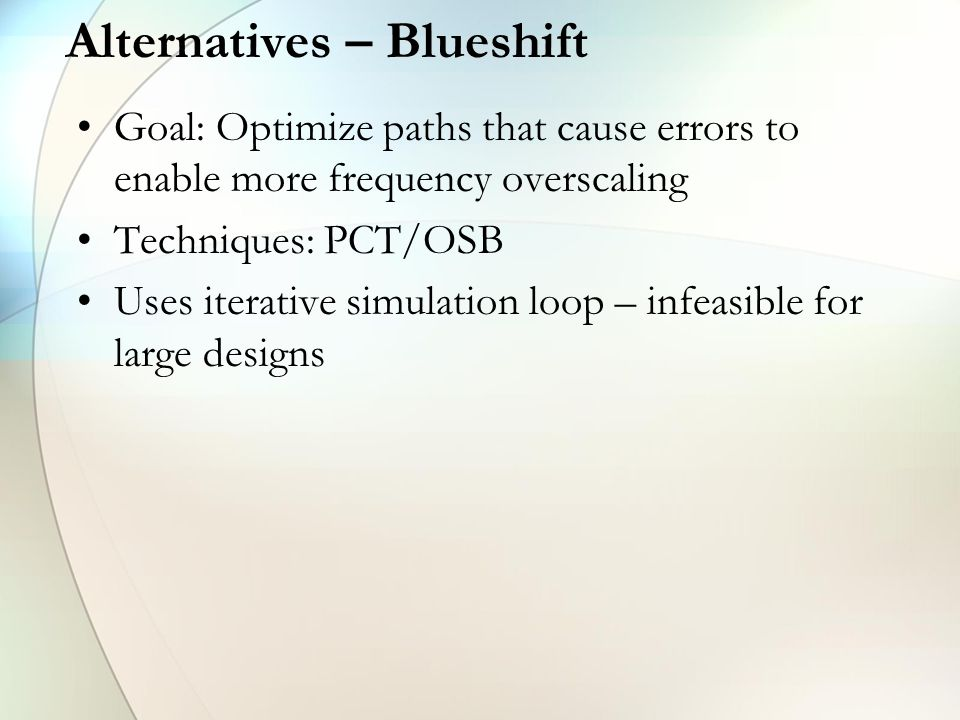Alternatives – Blueshift Goal: Optimize paths that cause errors to enable more frequency overscaling Techniques: PCT/OSB Uses iterative simulation loop – infeasible for large designs