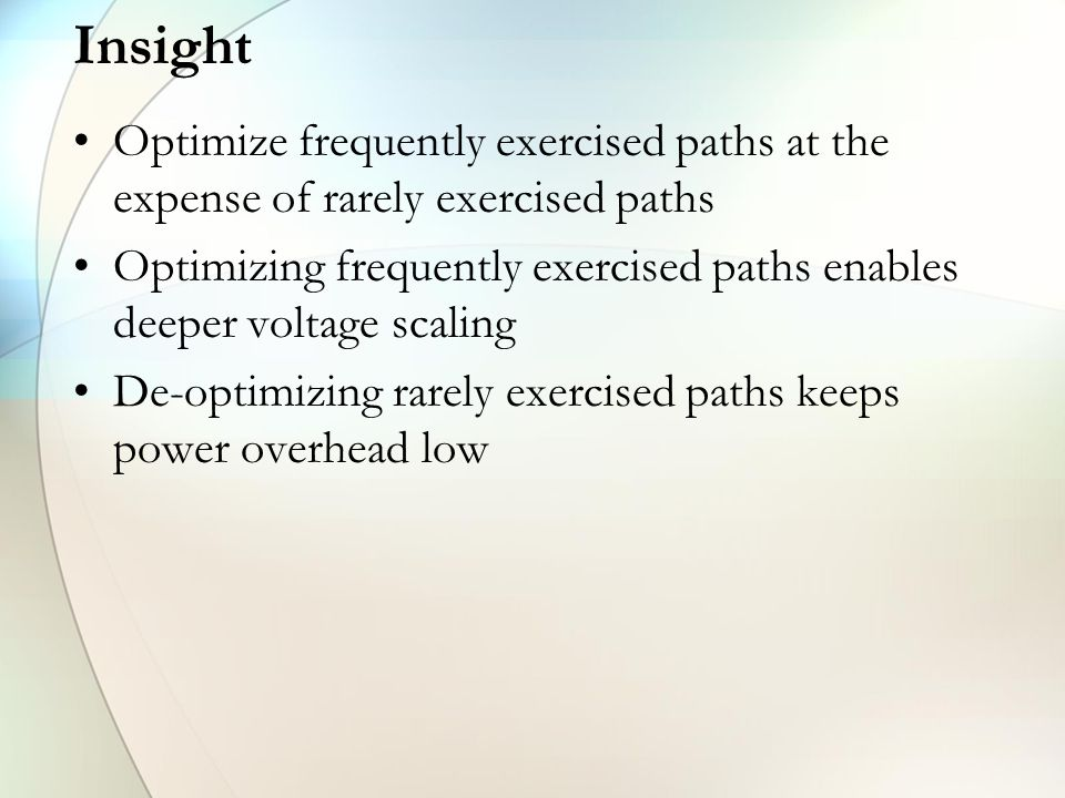 Insight Optimize frequently exercised paths at the expense of rarely exercised paths Optimizing frequently exercised paths enables deeper voltage scaling De-optimizing rarely exercised paths keeps power overhead low