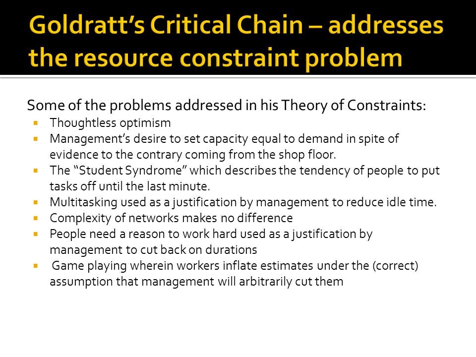 Some of the problems addressed in his Theory of Constraints:  Thoughtless optimism  Management's desire to set capacity equal to demand in spite of evidence to the contrary coming from the shop floor.