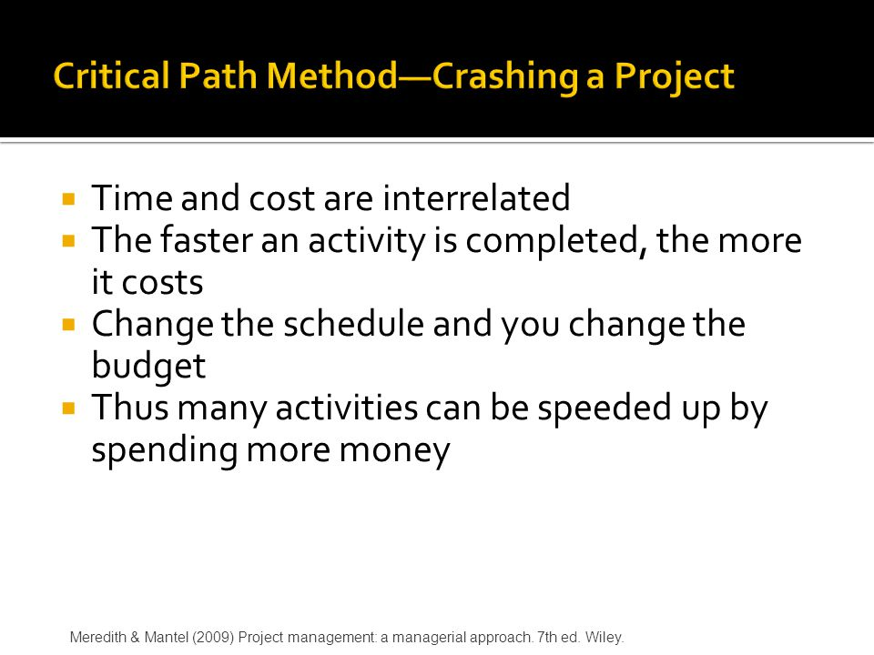 Time and cost are interrelated  The faster an activity is completed, the more it costs  Change the schedule and you change the budget  Thus many activities can be speeded up by spending more money Meredith & Mantel (2009) Project management: a managerial approach.
