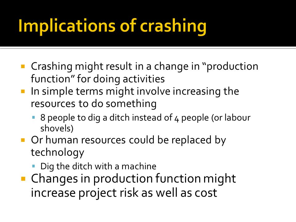  Crashing might result in a change in production function for doing activities  In simple terms might involve increasing the resources to do something  8 people to dig a ditch instead of 4 people (or labour shovels)  Or human resources could be replaced by technology  Dig the ditch with a machine  Changes in production function might increase project risk as well as cost