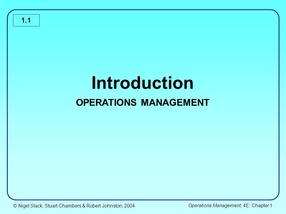 © Nigel Slack, Stuart Chambers & Robert Johnston, 2004 Operations Management, 4E: Chapter 1 1.2 Chapter Coverage Operations management in important Operations management is about process management Operations processes have different characteristics