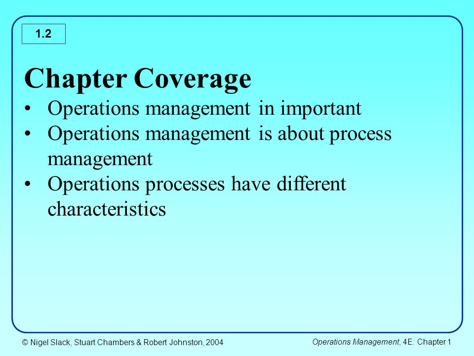 © Nigel Slack, Stuart Chambers & Robert Johnston, 2004 Operations Management, 4E: Chapter 1 1.13 Outputs from the Process Outputs from process can be differentiate between products and service based organization – tangibility of products and intangibility of services Most operations produce both products and services – (slide 1.13) Services and products are merging – all operations are service providers who may produce products as a means of serving customers.