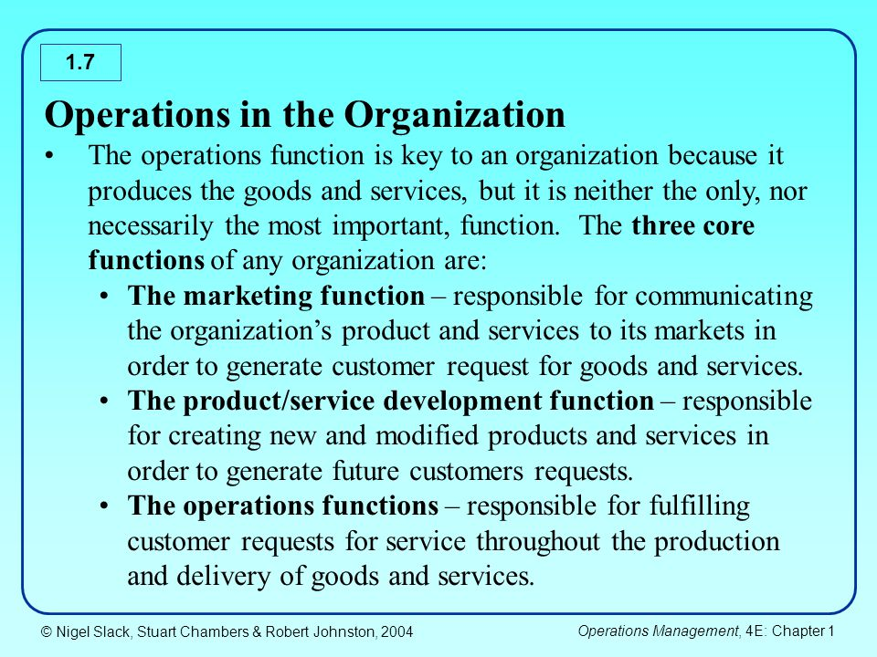 © Nigel Slack, Stuart Chambers & Robert Johnston, 2004 Operations Management, 4E: Chapter 1 1.8 The support functions of any organization are: The accounting and finance function – provides the information to help economic decision making and manages the financial resources of the organization The human resources function - recruits and develops the organization's staff as well as looking after their welfare.