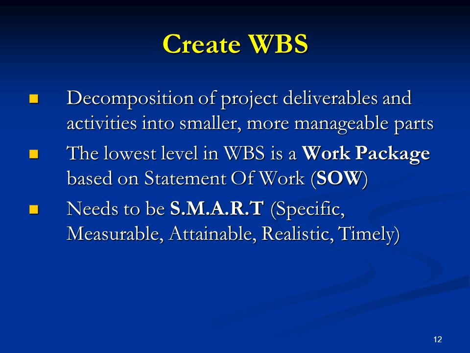 12 Create WBS Decomposition of project deliverables and activities into smaller, more manageable parts Decomposition of project deliverables and activ
