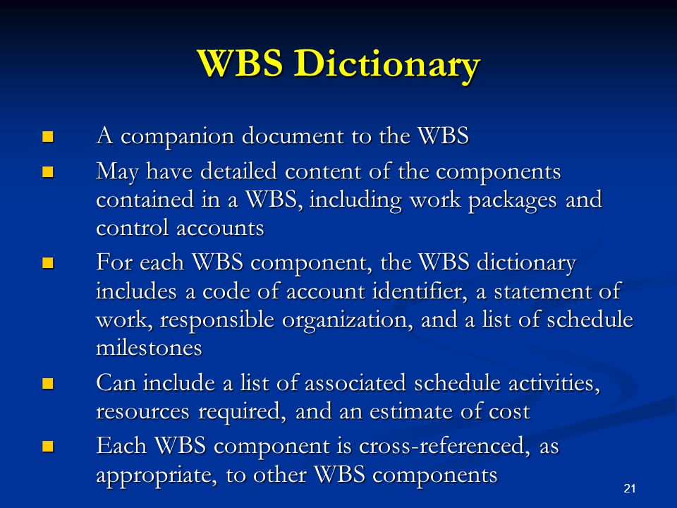 21 WBS Dictionary A companion document to the WBS A companion document to the WBS May have detailed content of the components contained in a WBS, incl