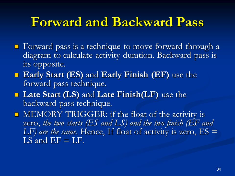34 Forward and Backward Pass Forward pass is a technique to move forward through a diagram to calculate activity duration. Backward pass is its opposi