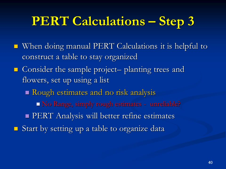 40 PERT Calculations – Step 3 When doing manual PERT Calculations it is helpful to construct a table to stay organized When doing manual PERT Calculat