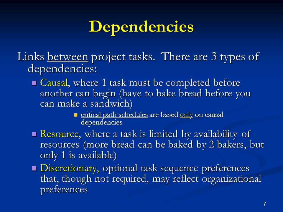 7 Dependencies Links between project tasks. There are 3 types of dependencies: Causal, where 1 task must be completed before another can begin (have t
