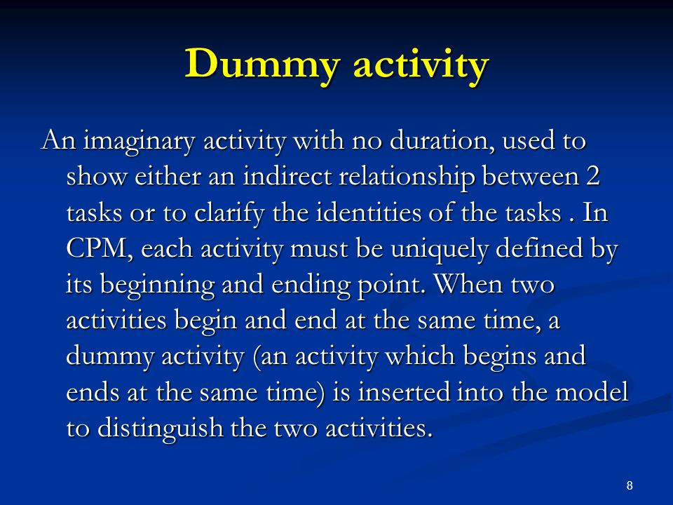 8 Dummy activity An imaginary activity with no duration, used to show either an indirect relationship between 2 tasks or to clarify the identities of