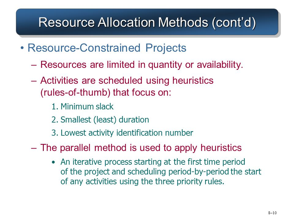 8–10 Resource Allocation Methods (cont'd) Resource-Constrained Projects –Resources are limited in quantity or availability. –Activities are scheduled