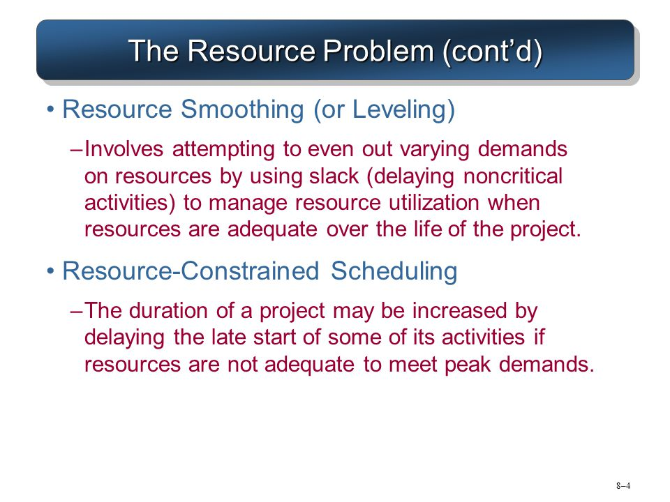 8–48–4 The Resource Problem (cont'd) Resource Smoothing (or Leveling) –Involves attempting to even out varying demands on resources by using slack (de