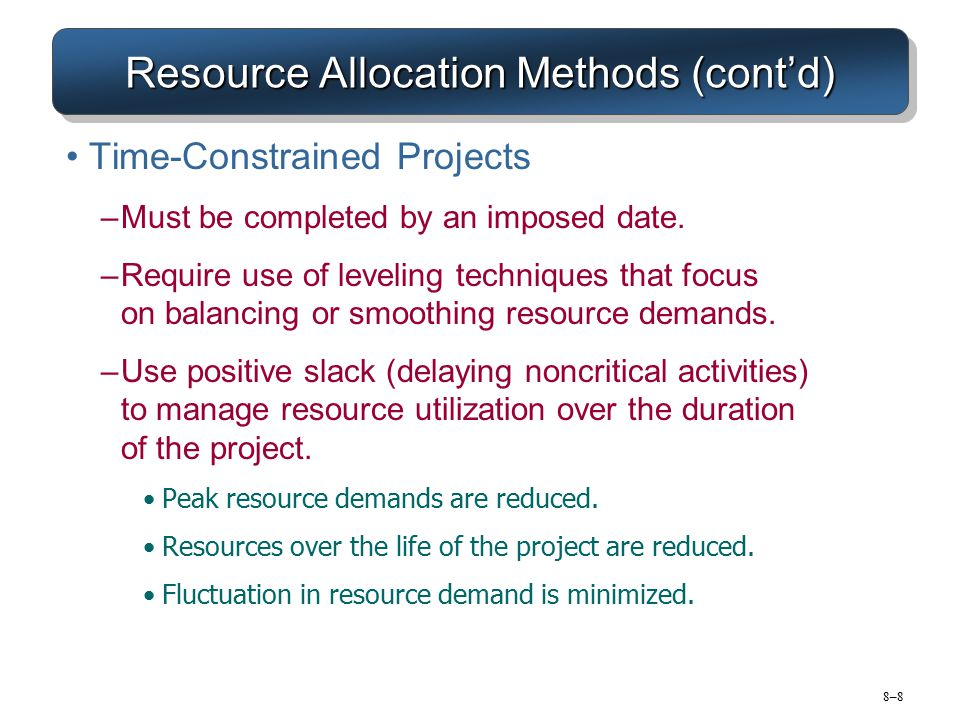 8–98–9 Resource Allocation Methods (cont'd) Resource Demand Leveling Techniques for Time-Constrained Projects –Advantages Peak resource demands are reduced.