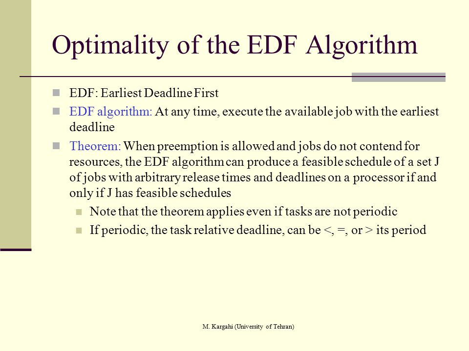 M. Kargahi (University of Tehran) Optimality of the EDF Algorithm EDF: Earliest Deadline First EDF algorithm: At any time, execute the available job w