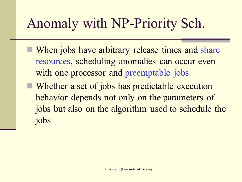 M. Kargahi (University of Tehran) Anomaly with NP-Priority Sch. When jobs have arbitrary release times and share resources, scheduling anomalies can o