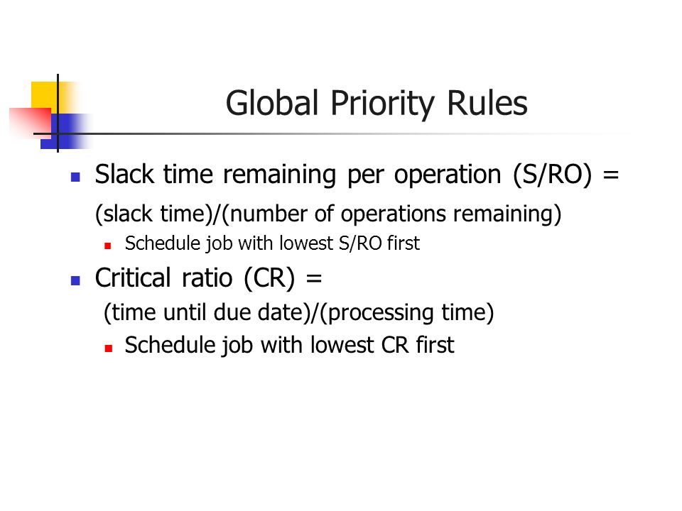 Global Priority Rules Slack time remaining per operation (S/RO) = (slack time)/(number of operations remaining) Schedule job with lowest S/RO first Critical ratio (CR) = (time until due date)/(processing time) Schedule job with lowest CR first