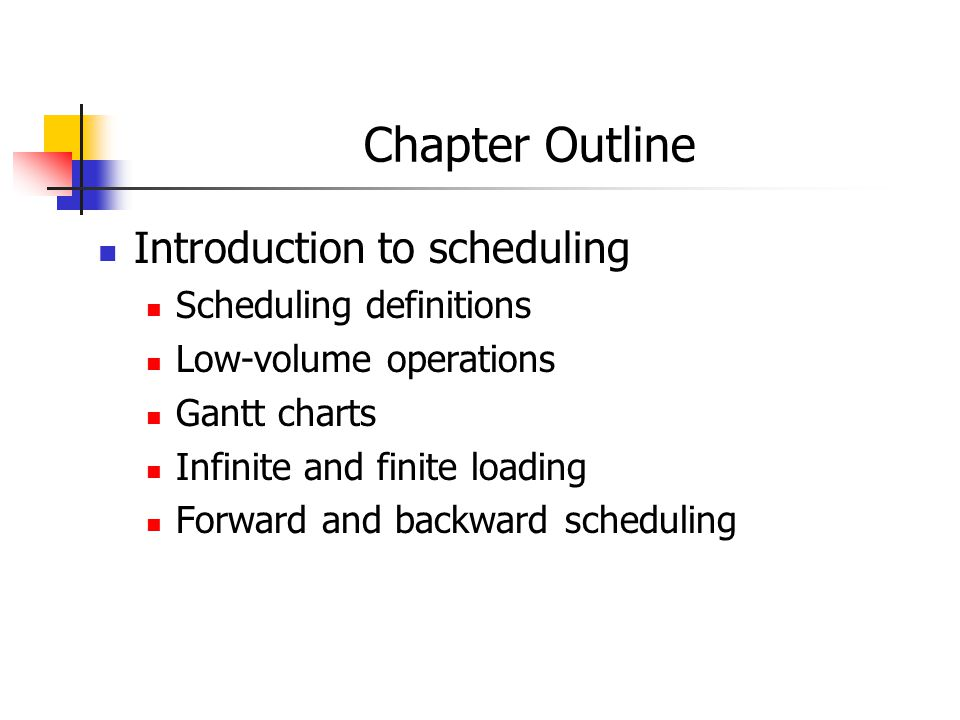 Chapter Outline Introduction to scheduling Scheduling definitions Low-volume operations Gantt charts Infinite and finite loading Forward and backward scheduling