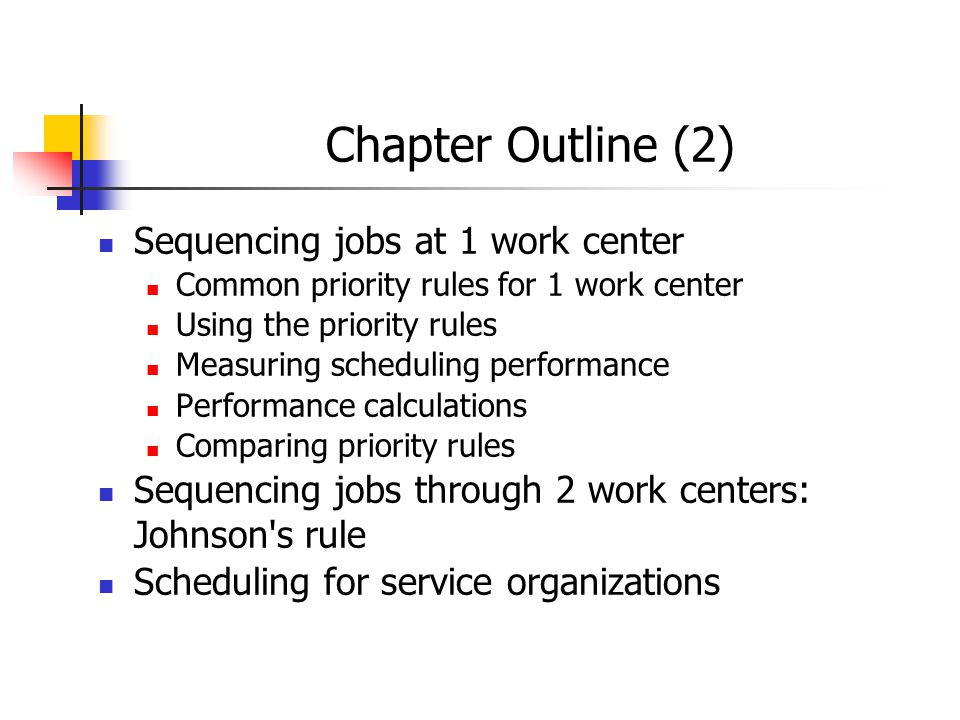Chapter Outline (2) Sequencing jobs at 1 work center Common priority rules for 1 work center Using the priority rules Measuring scheduling performance Performance calculations Comparing priority rules Sequencing jobs through 2 work centers: Johnson s rule Scheduling for service organizations