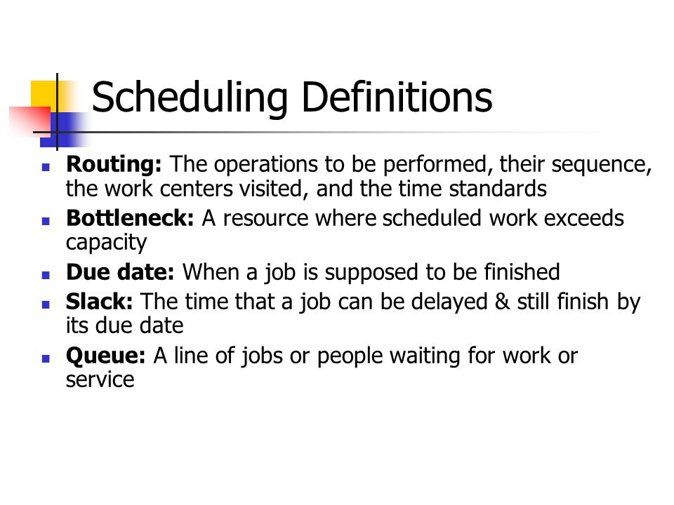 Scheduling Definitions Routing: The operations to be performed, their sequence, the work centers visited, and the time standards Bottleneck: A resource where scheduled work exceeds capacity Due date: When a job is supposed to be finished Slack: The time that a job can be delayed & still finish by its due date Queue: A line of jobs or people waiting for work or service