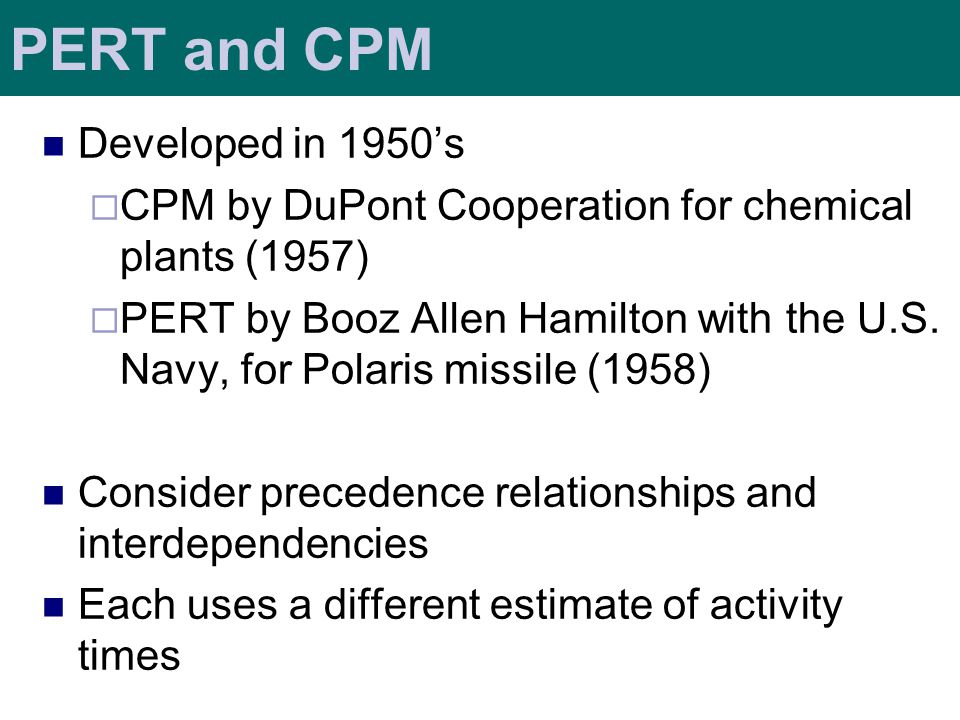 PERT and CPM Developed in 1950's  CPM by DuPont Cooperation for chemical plants (1957)  PERT by Booz Allen Hamilton with the U.S.