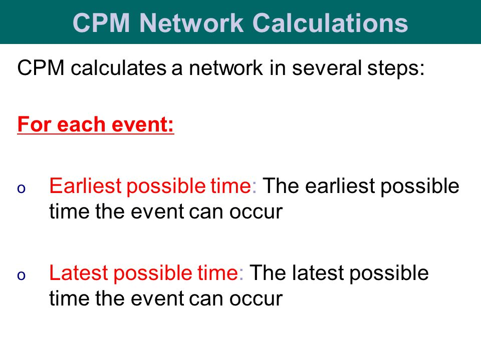 CPM calculates a network in several steps: For each event: o Earliest possible time: The earliest possible time the event can occur o Latest possible