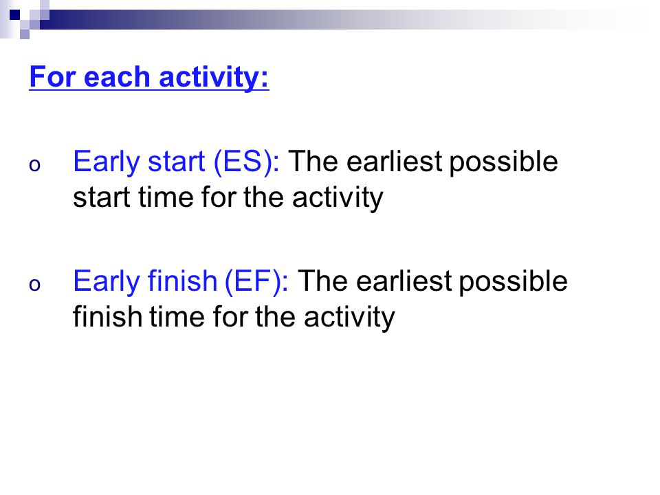 For each activity: o Early start (ES): The earliest possible start time for the activity o Early finish (EF): The earliest possible finish time for the activity