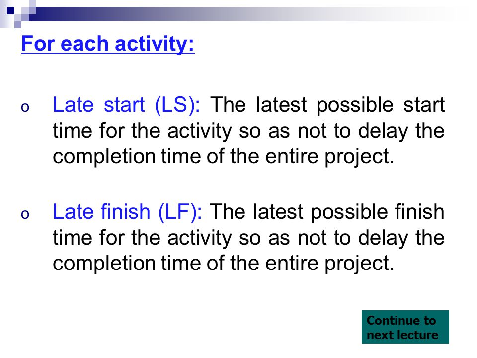 For each activity: o Late start (LS): The latest possible start time for the activity so as not to delay the completion time of the entire project.