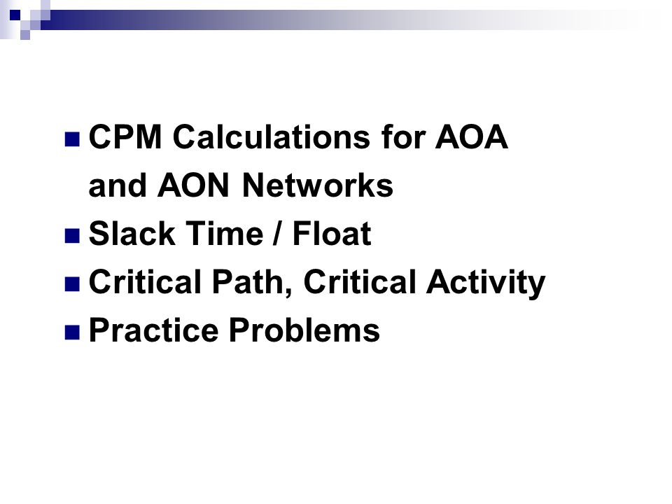 Topics Covered CPM Calculations for AOA and AON Networks Slack Time / Float Critical Path, Critical Activity Practice Problems