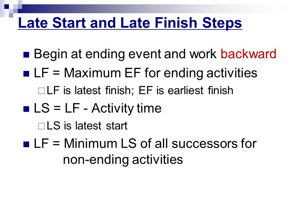 Late Start and Late Finish Steps Begin at ending event and work backward LF = Maximum EF for ending activities  LF is latest finish; EF is earliest finish LS = LF - Activity time  LS is latest start LF = Minimum LS of all successors for non-ending activities