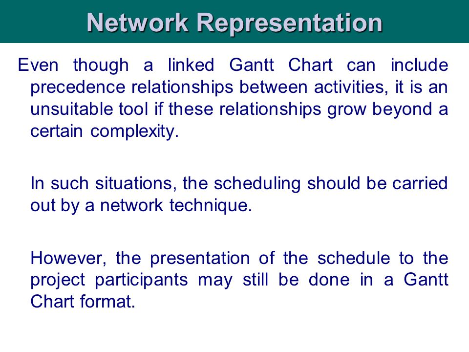 Even though a linked Gantt Chart can include precedence relationships between activities, it is an unsuitable tool if these relationships grow beyond a certain complexity.