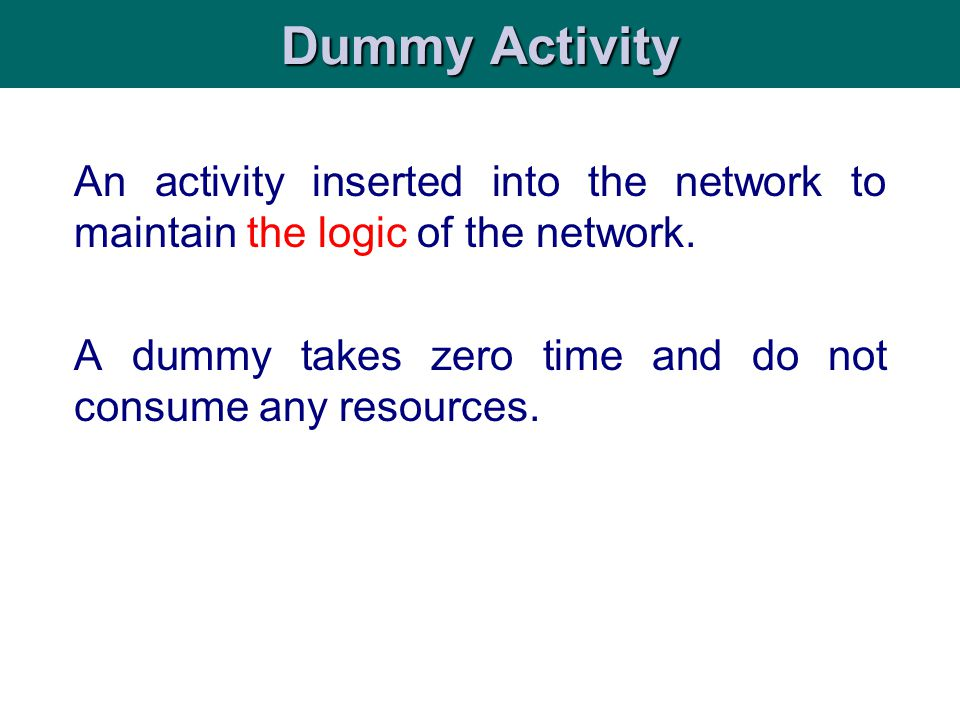 An activity inserted into the network to maintain the logic of the network. A dummy takes zero time and do not consume any resources. Dummy Activity