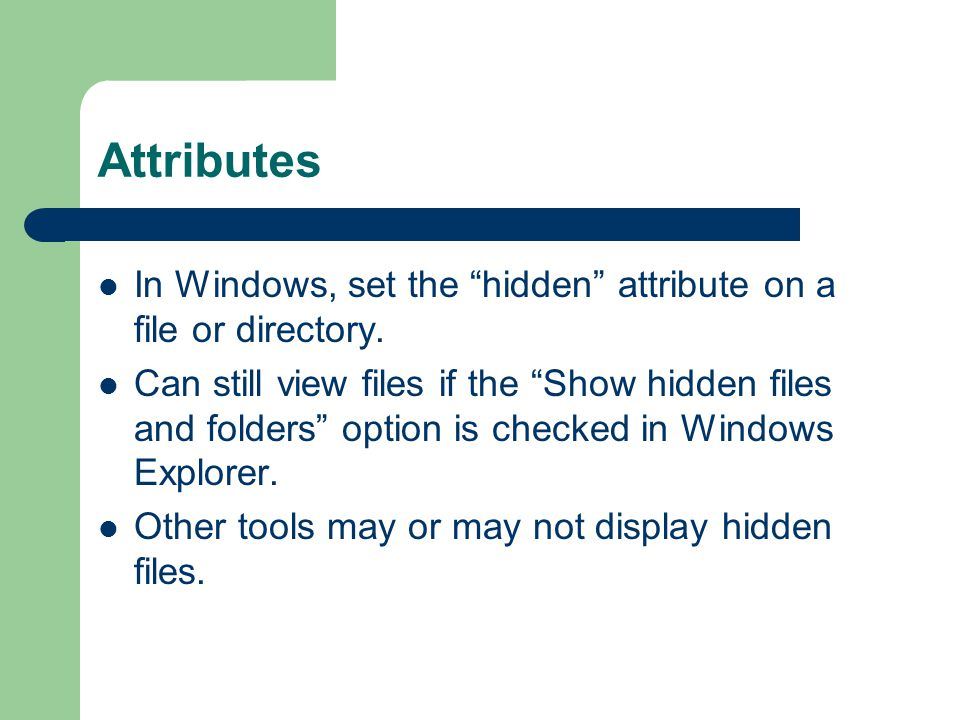 "Attributes In Windows, set the ""hidden"" attribute on a file or directory. Can still view files if the ""Show hidden files and folders"" option is checke"